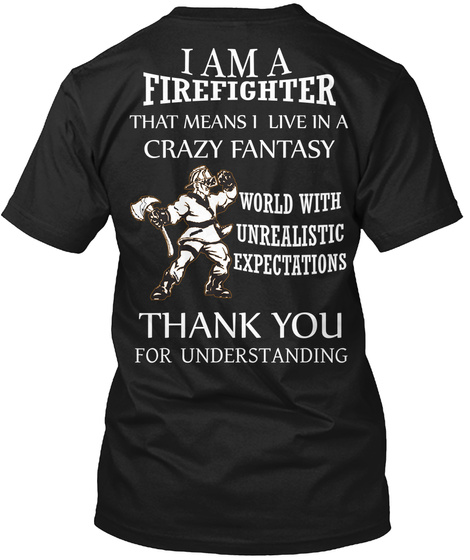 I Am A Firefighter That Means I Live In A Crazy Fantasy World With Unrealistic Expectations Thank You For Understanding Black T-Shirt Back