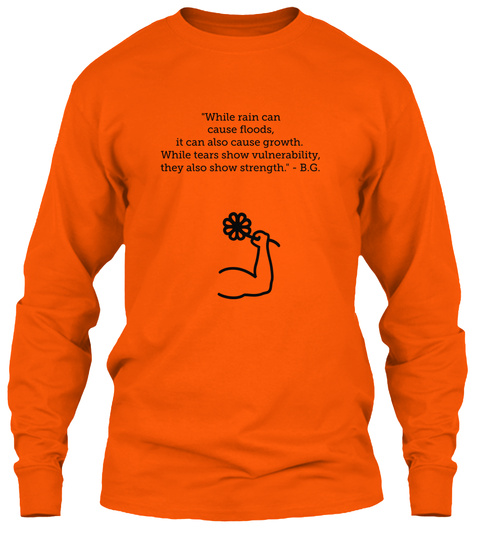 While Rain Can Cause Floods It Can Also Cause Growth While Tears Show Vulnerability They Also Show Strength B G Safety Orange T-Shirt Front