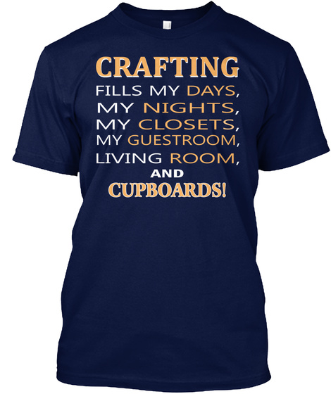 Crafting Fills My Days, My Nights, My Closets, My Guestroom, Living Room, And Cupboards! Navy T-Shirt Front