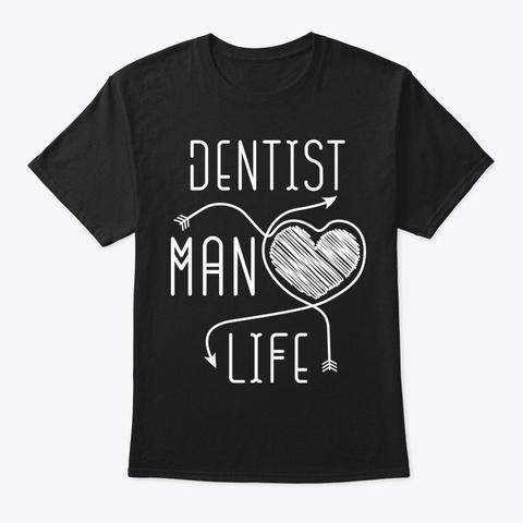 Dentist Man Life Shirt Black T-Shirt Front