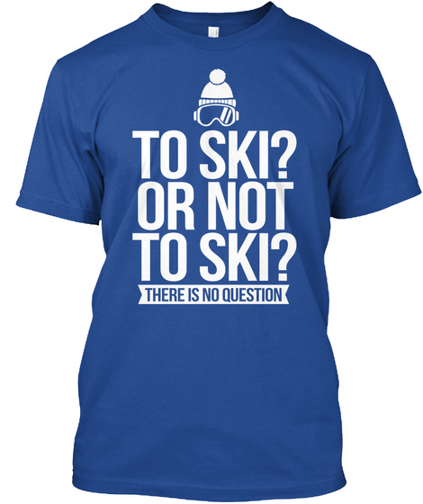 To Ski? Or Not To Ski? There Is No Question  Deep Royal T-Shirt Front