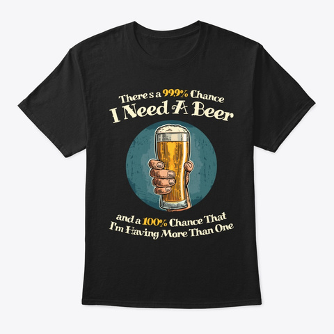 There's 99.9% Chance I Need Beer Black T-Shirt Front