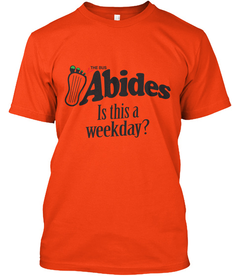 The Bus Abides Is This A Weekday Deep Orange  T-Shirt Front