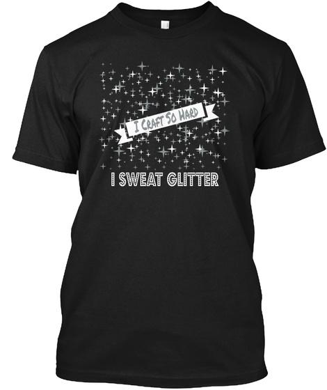 I Craft So Hard I Sweat Glitter Black T-Shirt Front