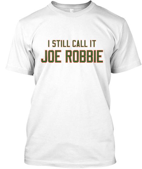 I Still Call It Joe Robbie White T-Shirt Front