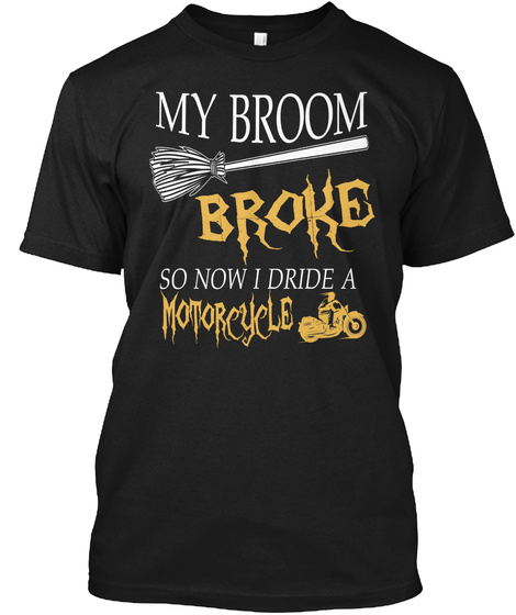My Broom Broke So Now I Dride A Motocycle Black T-Shirt Front