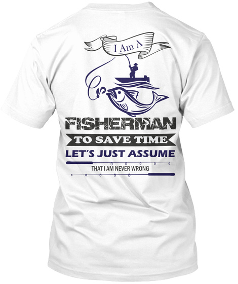 60b84fac0 Fisherman To Save Time Let's Just Assume That I Am Never Wrong White T-Shirt