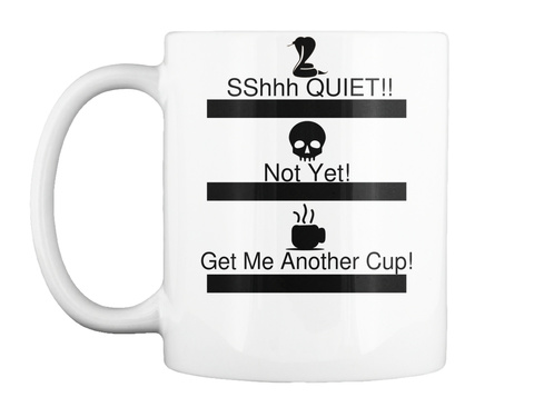 Sshhh Quiet!! Not Yet! Get Me Another Cup! White T-Shirt Front
