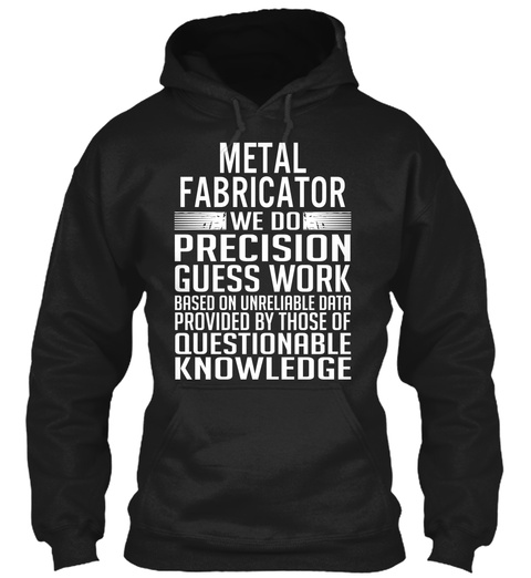 Metal Fabricator We Do Precision Guess Work Based On Unreliable Data Provided By Those Of Questionable Knowledge Black T-Shirt Front