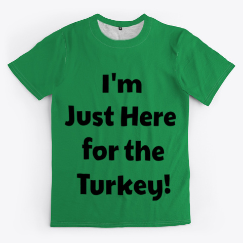 I'm Just Here For The Turkey! Green T-Shirt Front