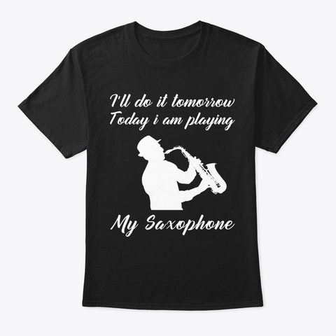 I Do It Tomorrow I Am Playing Saxophone Black T-Shirt Front