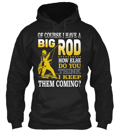Of Course I Have A Big Rod How Else Do You Think I Keep Them Coming? Black T-Shirt Front