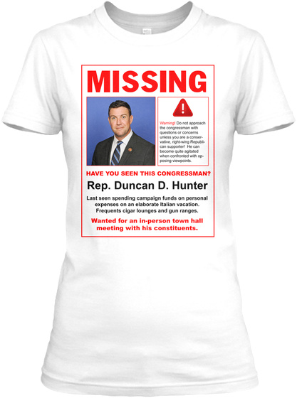 Missing Have You Seen This Congressman? Rep. Duncan D. Hunter Last Seen Spending Campaign Funds On Personal Expenses... White Women's T-Shirt Front