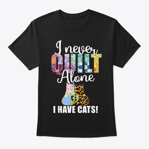 Funny I Never Quilt Alone Quilting Hobby Black T-Shirt Front