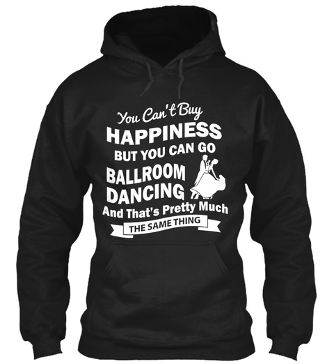 You Can't Buy Happiness But You Can Go Ballroom Dancing And That's Pretty Much The Same Thing Black T-Shirt Front
