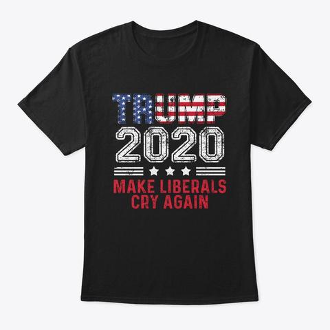 Trump 2020 Make Liberals Cry Again Funny Black T-Shirt Front