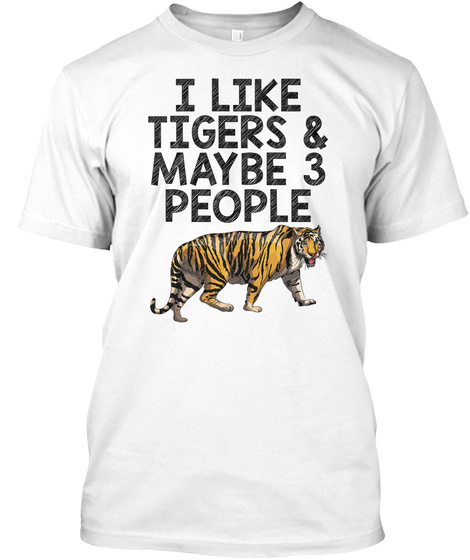 I Like Tigers And Maybe 3 People  White T-Shirt Front