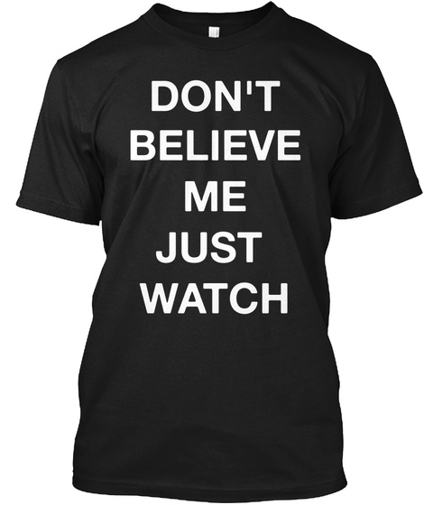 Don't Believe Me Just Watch Black T-Shirt Front