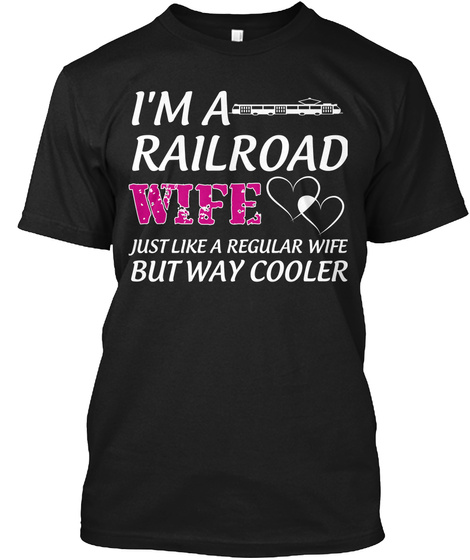 Im A Railroad Wifejust Like A Regular Wife But Way Cooler Black T-Shirt Front