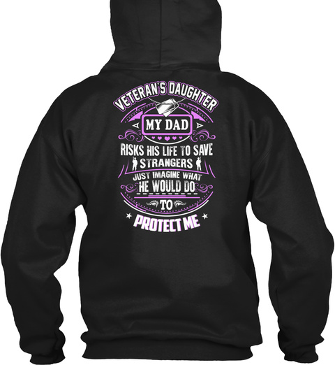 Veteran S Daughter My Dad Risks His Life To Save Strangers Just Imagine What He Would Do To Protect Me Black T-Shirt Back