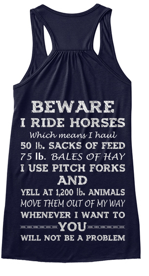 Beware I Ride Horses Which Means I Haul 50 Lb. Sacks Of Feed 75 Lb. Bales Of Hay I Use Pitch Forks And Yell At 1200... Midnight T-Shirt Back