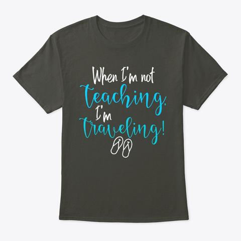 When I'm Not Teaching, I'm Traveling! Smoke Gray T-Shirt Front