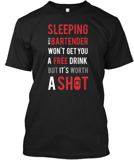Sleeping With A Bartender Wont Get You A Free Drink But Its Worth A Shot Black T-Shirt Front