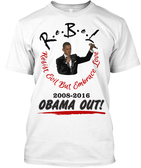 R.B.L Resist Evil But Embrace Love  2008 2016 Obama Out! White T-Shirt Front