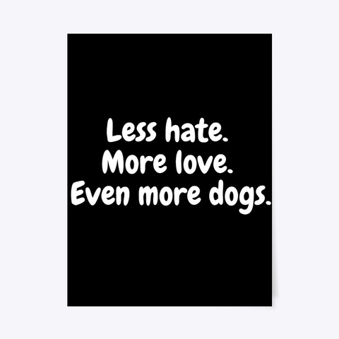 Less Hate. More Love. Even More Dogs. Black T-Shirt Front
