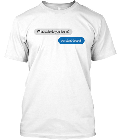 What State Do You Live In? Constant Despair White T-Shirt Front