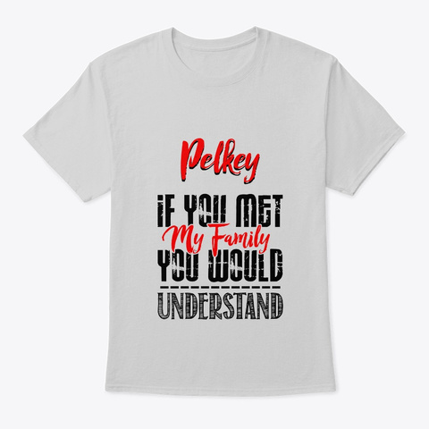 If You Met My Family Pelkey Funny Shirt Light Steel T-Shirt Front