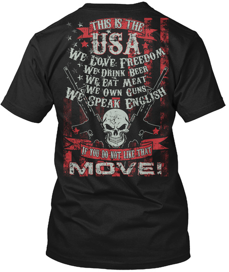 This Is The Usa We Love Freedom We Drink Beer We Eat Meat We Own Guns We Speak English Is You Do Not Like That Move ! T-Shirt Back