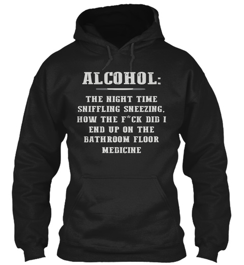 Alcohol The Night Time Sniffling Sneezing How The F*Cks  Did I End Up On The Bathroom Floor Medicine Black T-Shirt Front