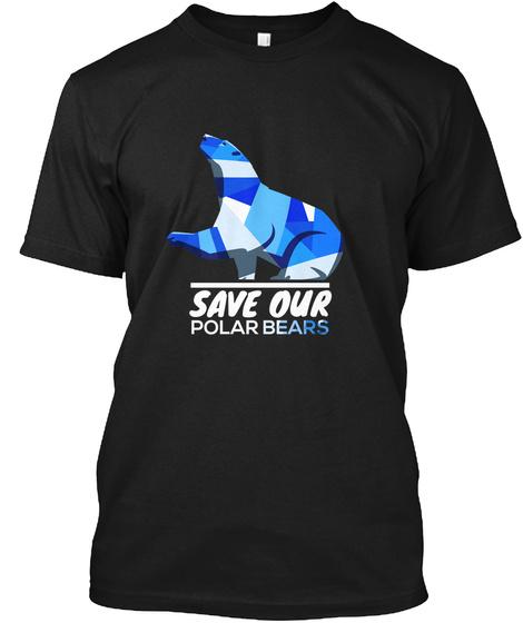 Save Our Polar Bears,Endangered Animal  Black T-Shirt Front