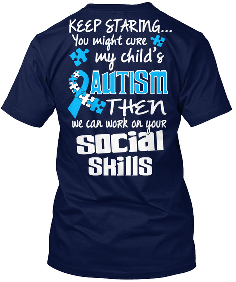 Keep Staring... You Might Cure My Child's Autism Then We Can Work On Your Social Skills Navy T-Shirt Back