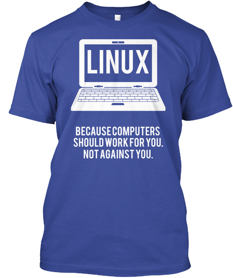 Linux Because Computers Should Work For You. Not Against You. Deep Royal T-Shirt Front
