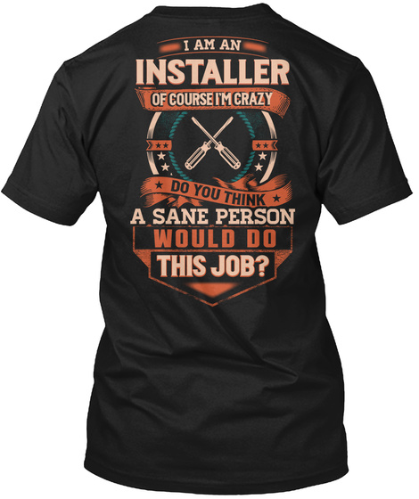 I Am An Installer Of Course I'm Crazy Do You Think A Sane Person Would Do This Job? Black T-Shirt Back