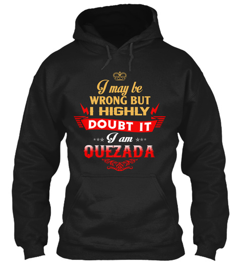 I May Be Wrong But I Highly Doubt It I Am Quezada Black T-Shirt Front