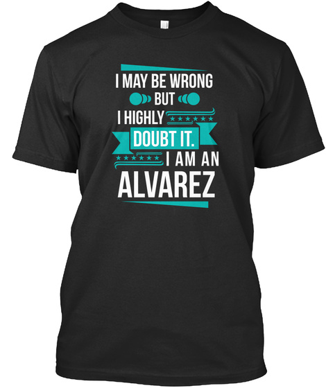 I May Be Wrong But I Highly Doubt It. I Am An Alvarez Black T-Shirt Front