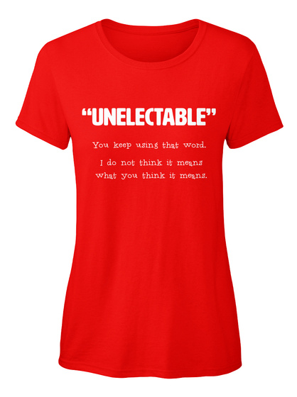 Unelectable You Keep Using That Word I Do Not Think It Means What You Think It Means Red T-Shirt Front