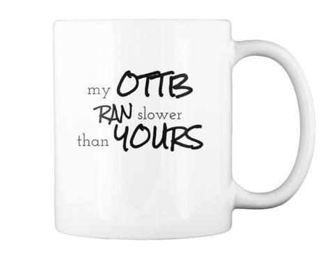 My Ottb Ran Slower Than Yous White Mug Back