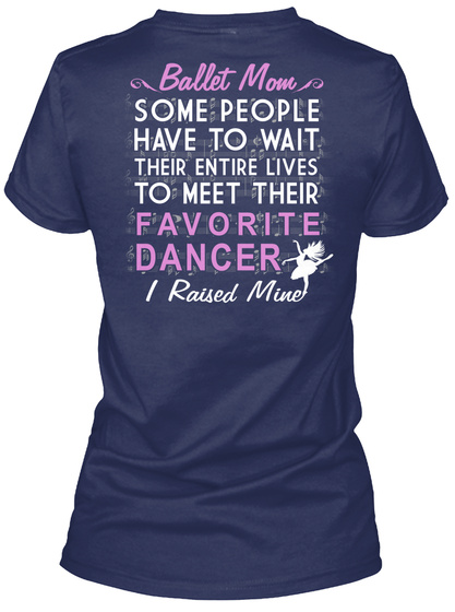 Ballet Mom Bullet Mom Some People Have To Wait Their Entire Lives To Meet Their Favorite Dancer I Raised Mine Navy T-Shirt Back