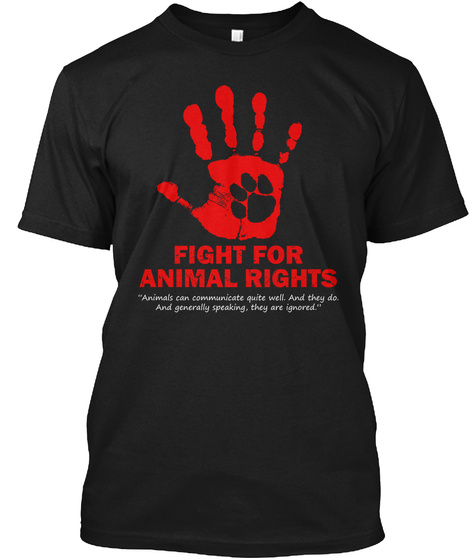 "Fight For Animal Rights ""Animals Can Communicate Quite Well. And They Do. And Generally Speaking, They Are Ignored.""  Black T-Shirt Front"