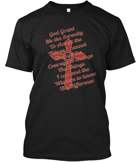 God Grant Me The Serenity To Accept The Things I Cannot Change The Courage To Change The Things I Can And The Wisdom... Black T-Shirt Front