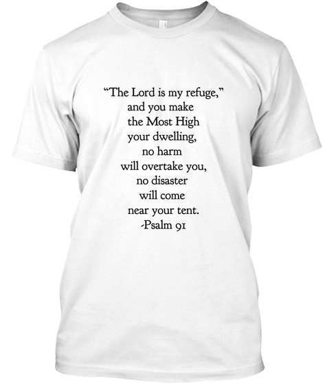 """""""The Lord Is My Refuge,""""  And You Make  The Most High  Your Dwelling, No Harm  Will Overtake You, No Disaster  Will... White T-Shirt Front"""