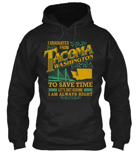 I Graduated From Tacoma Washington To Save Time Let's Just Assume I Am Always Right Black T-Shirt Front