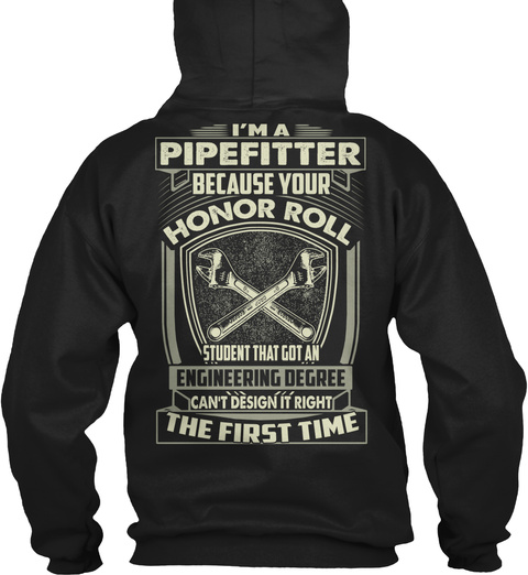I'm  A Pipe Fitter Because Your Honor Roll Student That Got An Engineering Degree Can't Design It Right The First Time Black T-Shirt Back
