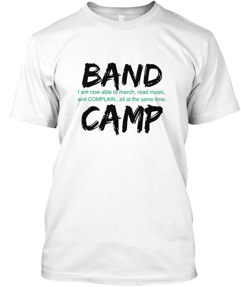 Band I Am Now Able To March Read Music And Complain All At The Same Time Camp White T-Shirt Front