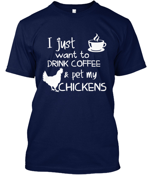 I Just Want To Drink Coffee & Pet My Chickens  Navy T-Shirt Front
