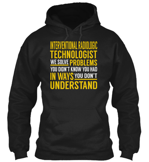 Interventional Radiologic Technologist We Solve Problems You Didn't Know You Had In Ways You Don't Understand Black T-Shirt Front